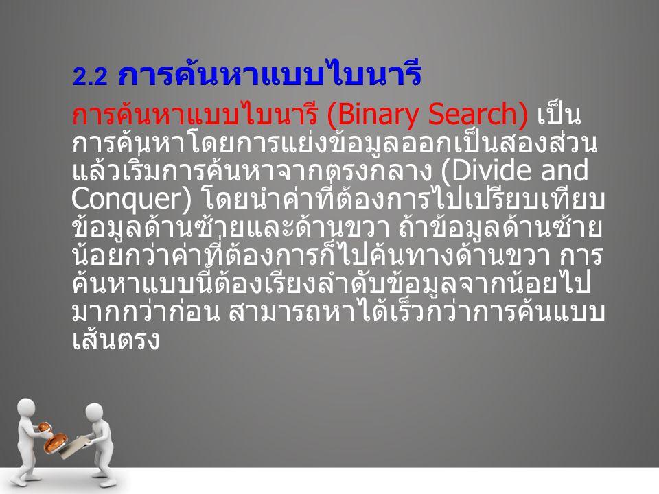 การค้นหาแบบไบนารี (Binary Search) เป็น การค้นหาโดยการแย่งข้อมูลออกเป็นสองส่วน แล้วเริ่มการค้นหาจากตรงกลาง (Divide and Conquer) โดยนำค่าที่ต้องการไปเปรียบเทียบ ข้อมูลด้านซ้ายและด้านขวา ถ้าข้อมูลด้านซ้าย น้อยกว่าค่าที่ต้องการก็ไปค้นทางด้านขวา การ ค้นหาแบบนี้ต้องเรียงลำดับข้อมูลจากน้อยไป มากกว่าก่อน สามารถหาได้เร็วกว่าการค้นแบบ เส้นตรง