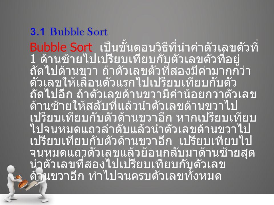Bubble Sort เป็นขั้นตอนวิธีที่นำค่าตัวเลขตัวที่ 1 ด้านซ้ายไปเปรียบเทียบกับตัวเลขตัวที่อยู่ ถัดไปด้านขวา ถ้าตัวเลขตัวที่สองมีค่ามากกว่า ตัวเลขให้เลื่อนตัวแรกไปเปรียบเทียบกับตัว ถัดไปอีก ถ้าตัวเลขด้านขวามีค่าน้อยกว่าตัวเลข ด้านซ้ายให้สลับที่แล้วนำตัวเลขด้านขวาไป เปรียบเทียบกับตัวด้านขวาอีก หากเปรียบเทียบ ไปจนหมดแถวลำดับแล้วนำตัวเลขด้านขวาไป เปรียบเทียบกับตัวด้านขวาอีก เปรียบเทียบไป จนหมดแถวตัวเลขแล้วย้อนกลับมาด้านซ้ายสุด นำตัวเลขที่สองไปเปรียบเทียบกับตัวเลข ด้านขวาอีก ทำไปจนครบตัวเลขทั้งหมด