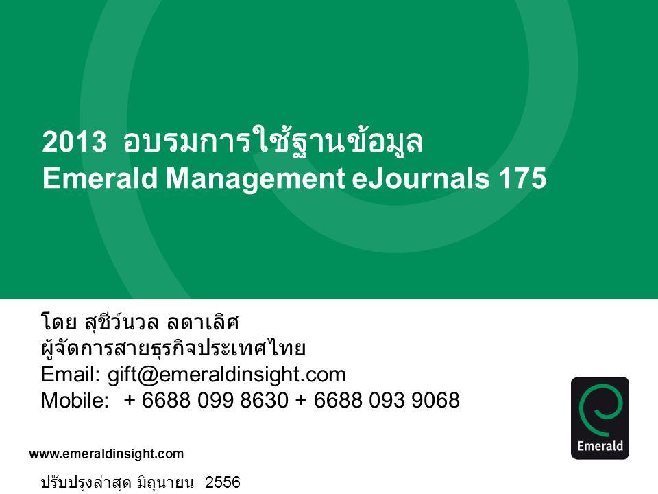 www.emeraldinsight.com 2013 อบรมการใช้ฐานข้อมูล Emerald Management eJournals 175 โดย สุชีว์นวล ลดาเลิศ ผู้จัดการสายธุรกิจประเทศไทย Email: gift@emerald