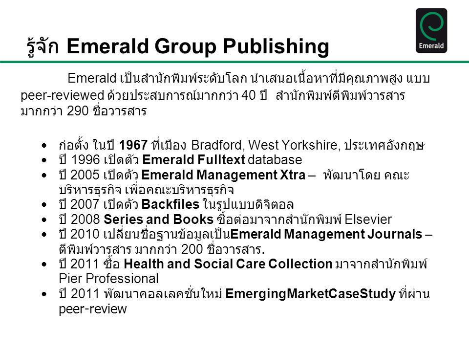 ข้อเท็จจริงเกี่ยวกับ Emerald วารสารด้านการจัดการ ของ Emerald ได้รับพิจารณาว่าเนื้อหาสำคัญจากการจัด อันดับของ Financial Times จาก 100 อันดับ โรงเรียนสอนด้านบริหารธุรกิจโดย ได้รับอันดันที่ 89 ที่ตีพิมพ์วารสารเน้นการวิจัยระหว่างประเทศ ปลายปี 2012 Emerald มีวารสาร 55 ชื่อ และ หนังสือ 3 ชื่อจากอีบุ๊ค Book Series ได้รับการจัดอันดับใน (ISI) โดย Thomson Reuters ในปี 2012, more than 22 million Emerald articles were downloaded and read in research and study ในปี 2012, nearly 500,000 Emerald Book Series chapters were downloaded and read in research and study นักวิจัย นักวิชาการ และ ผู้เขียนมากกว่า 135,000 ท่าน ได้มีส่วนร่วมในการรังสรรค์ เนื้อหาของสำนักพิมพ์ Emerald ตั้งแต่ปี 1994 สำนักพิมพ์ Emerald มีลูกค้า มากกว่า 130 ประเทศ and ผู้ร่วมจัดทำจากมากกว่า 205 ประเทศ