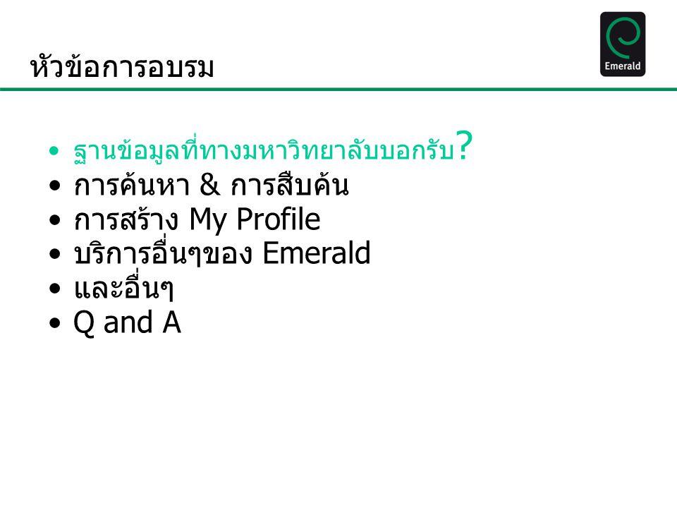 Emerald Management ejournal 175 เนื้อหาครอบคลุมอะไรบ้าง  ชื่อฐานข้อมูล Emerald Managment eJournal 175  ประกอบด้วยสาขาวิชา : สหสาขา บัญชีและการเงิน / สภาพแวดล้อมทางกายภาพ / ท่องเที่ยวและ การบริการ / จริยธรรมทางธุรกิจและกฎหมาย / เศรษฐศาสตร์ / การศึกษา / วิศวกรรมไฟฟ้าและอิเล็กทรอนิกส์ / องค์กรและนวัตกรรมการ จัดการสิ่งแวดล้อม / สิ่งแวดล้อม การดูแลสุขภาพและสังคม / การจัดการการดูแลสุขภาพ / สุขภาพ การบริหารงานบุคคล / อุตสาหกรรมและการบริหารภาครัฐ / สารสนเทศและการจัดการความรู้ ธุรกิจระหว่างประเทศ / ภาษาและภาษาศาสตร์ / การเรียนรู้และ การพัฒนา การศึกษาบรรณารักษศาสตร์และการจัดการ / การศึกษาการ จัดการ ผู้จัดการคุณภาพ / การตลาด / องค์การการศึกษา / การบริหารผล การปฏิบัติงานและการวัด การบริหารการศึกษาในภูมิภาค / สังคมวิทยาและนโยบาย สาธารณะ / กลยุทธ์ / เครื่องกลและวิศวกรรมวัสดุการดำเนินงานและการจัดการโลจิ สติก