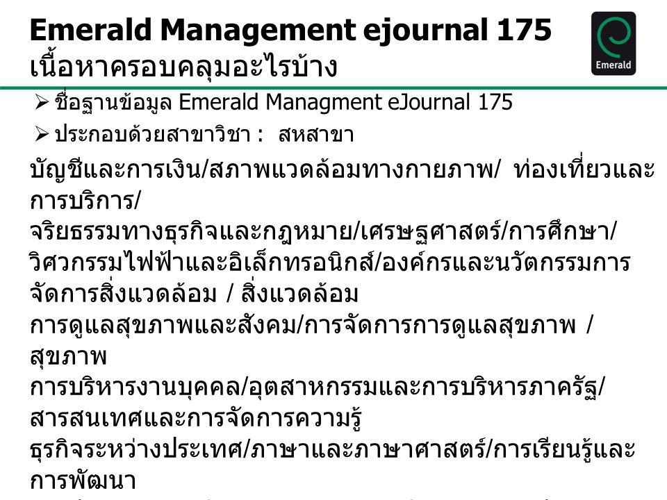 Emerald Management eJournals 175 เป็นวารสารฉบับเต็ม (Full-text) ทั้งหมด 175 ชื่อวารสาร ( ย้อนหลังไปถึงปี 1994*) o วารสาร 38 ชื่อดัชนีใน ISI และ139 ชื่อ ดัชนีใน Scopus คอลเลคชั่นวารสารวิศวกรรม มีวารสาร 23 ชื่อ เน้นทางด้าน วิศวกรรมไฟฟ้าและอิเล็กทรอนิกส์ o มีวารสาร 16 รายชื่อ ดัชนีใน ISI และ 36 รายชื่อ in Scopus
