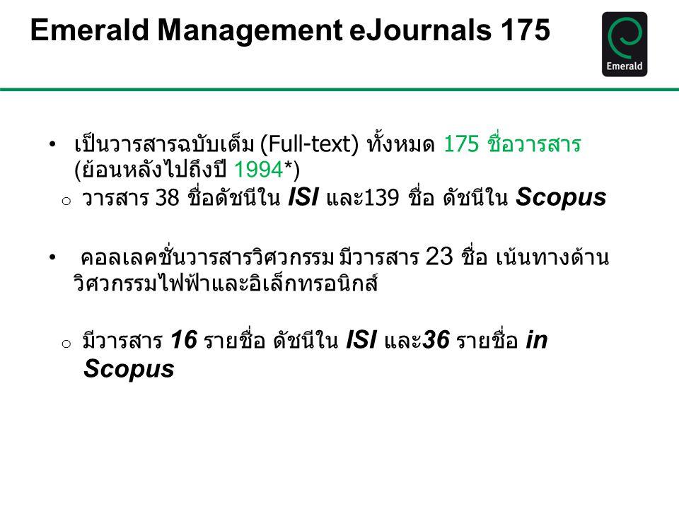 Emerald Management eJournals 175 เป็นวารสารฉบับเต็ม (Full-text) ทั้งหมด 175 ชื่อวารสาร ( ย้อนหลังไปถึงปี 1994*) o วารสาร 38 ชื่อดัชนีใน ISI และ139 ชื่
