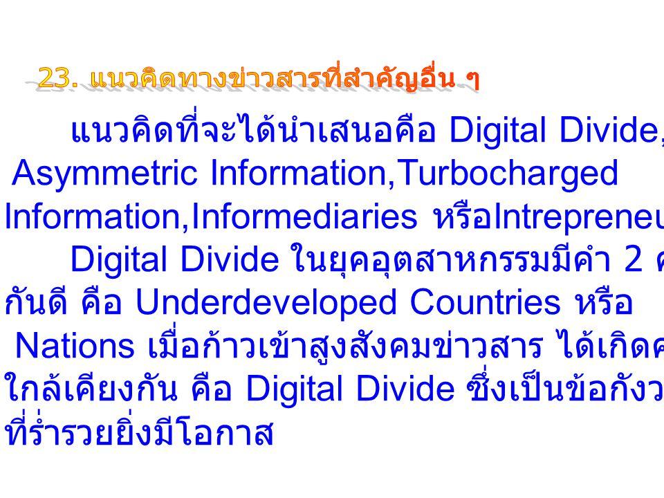แนวคิดที่จะได้นำเสนอคือ Digital Divide, Asymmetric Information,Turbocharged Information,Informediaries หรือ Intrepreneur Digital Divide ในยุคอุตสาหกรรมมีคำ 2 คำ ที่เป็นที่ทราบ กันดี คือ Underdeveloped Countries หรือ Nations เมื่อก้าวเข้าสูงสังคมข่าวสาร ได้เกิดคำใหม่ที่มีความหมาย ใกล้เคียงกัน คือ Digital Divide ซึ่งเป็นข้อกังวล ถ้าหากประเทศ ที่ร่ำรวยยิ่งมีโอกาส