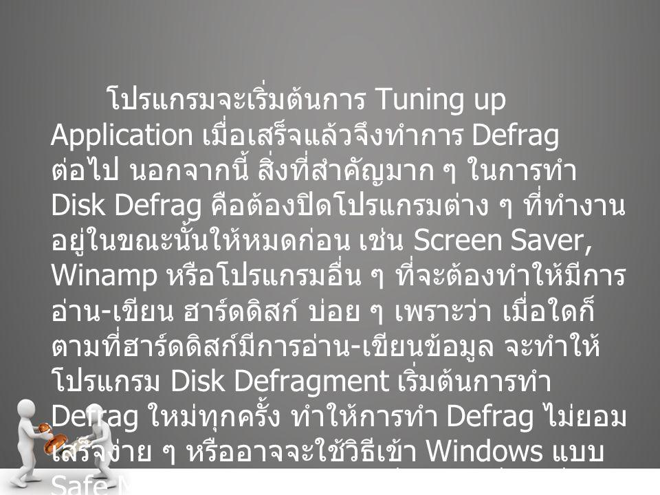 โปรแกรมจะเริ่มต้นการ Tuning up Application เมื่อเสร็จแล้วจึงทำการ Defrag ต่อไป นอกจากนี้ สิ่งที่สำคัญมาก ๆ ในการทำ Disk Defrag คือต้องปิดโปรแกรมต่าง ๆ