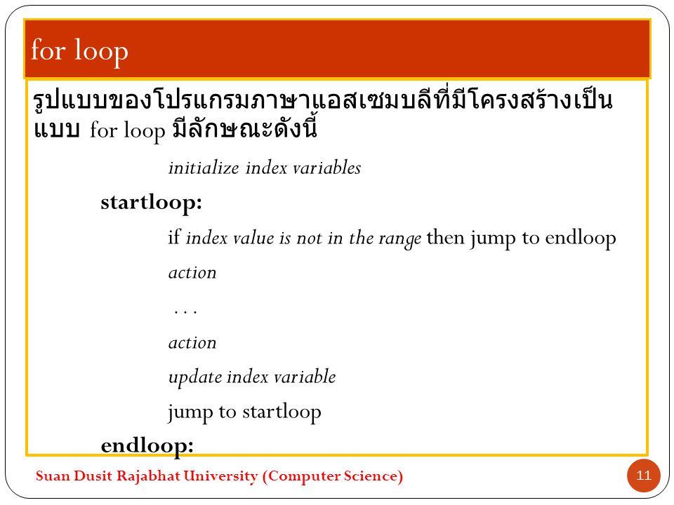 for loop รูปแบบของโปรแกรมภาษาแอสเซมบลีที่มีโครงสร้างเป็น แบบ for loop มีลักษณะดังนี้ initialize index variables startloop: if index value is not in th
