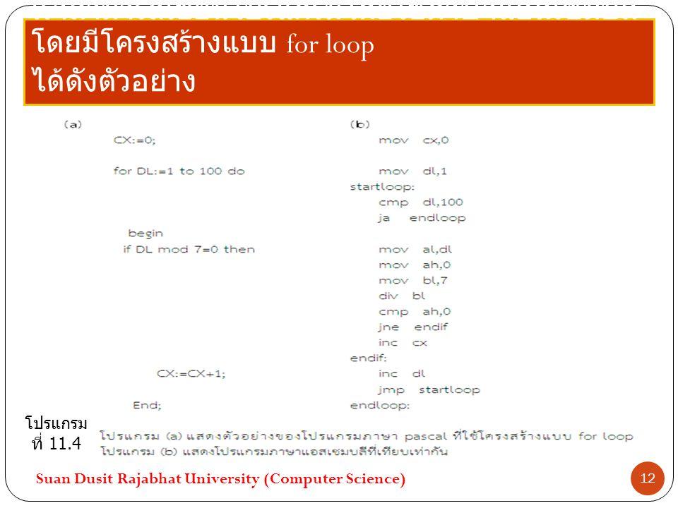 เราสามารถเขียนโปรแกรมโดยใช้ภาษาแอสเซมบลี โดยมีโครงสร้างแบบ for loop ได้ดังตัวอย่าง Suan Dusit Rajabhat University (Computer Science) 12 โปรแกรม ที่ 11