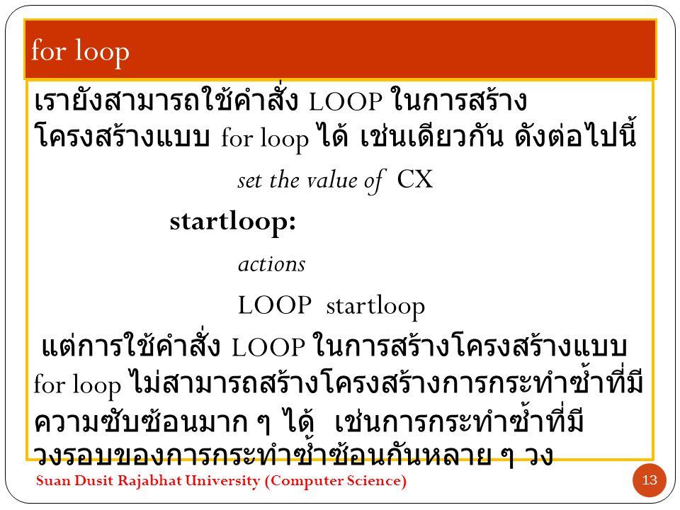 for loop เรายังสามารถใช้คำสั่ง LOOP ในการสร้าง โครงสร้างแบบ for loop ได้ เช่นเดียวกัน ดังต่อไปนี้ set the value of CX startloop: actions LOOP startloo