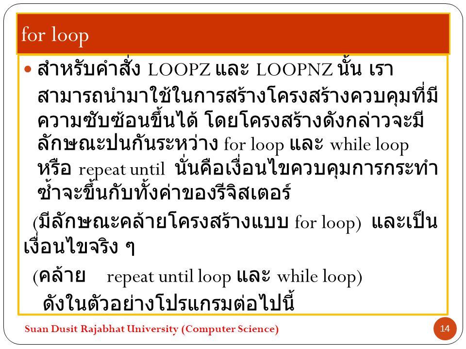 for loop สำหรับคำสั่ง LOOPZ และ LOOPNZ นั้น เรา สามารถนำมาใช้ในการสร้างโครงสร้างควบคุมที่มี ความซับซ้อนขึ้นได้ โดยโครงสร้างดังกล่าวจะมี ลักษณะปนกันระห