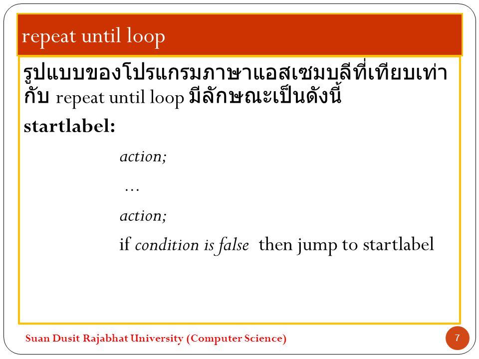 repeat until loop รูปแบบของโปรแกรมภาษาแอสเซมบลีที่เทียบเท่า กับ repeat until loop มีลักษณะเป็นดังนี้ startlabel: action;... action; if condition is fa