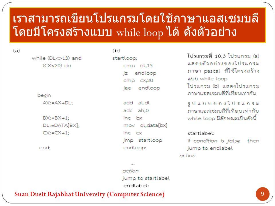 เราสามารถเขียนโปรแกรมโดยใช้ภาษาแอสเซมบลี โดยมีโครงสร้างแบบ while loop ได้ ดังตัวอย่าง Suan Dusit Rajabhat University (Computer Science) 9