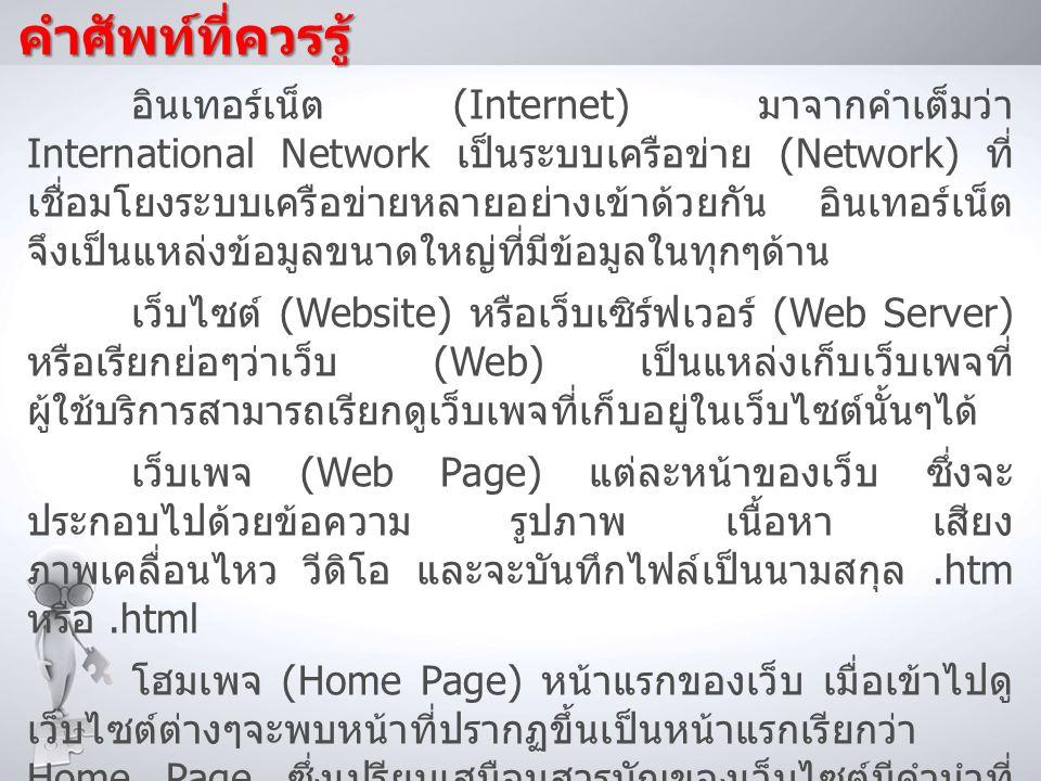 คำศัพท์ที่ควรรู้ เว็บบราวเซอร์ (Browser) โปรแกรมที่ใช้ในการเข้าสู่ World Wide Web และเปิดดูเว็บเพจที่เก็บอยู่ในเว็บไซต์ ต่างๆ Internet Exploere Safari Opera Browser Google Chrome Mozilla Firefox
