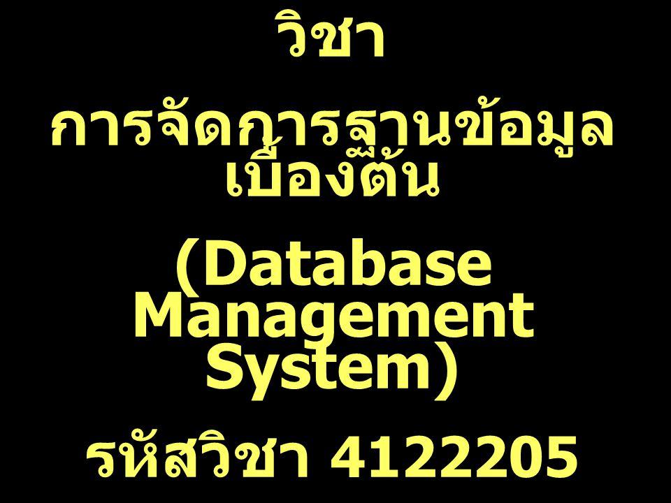 วิชา การจัดการฐานข้อมูล เบื้องต้น (Database Management System) รหัสวิชา 4122205 3(2-2)