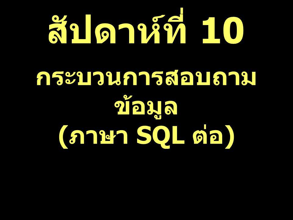 สัปดาห์ที่ 10 กระบวนการสอบถาม ข้อมูล ( ภาษา SQL ต่อ )