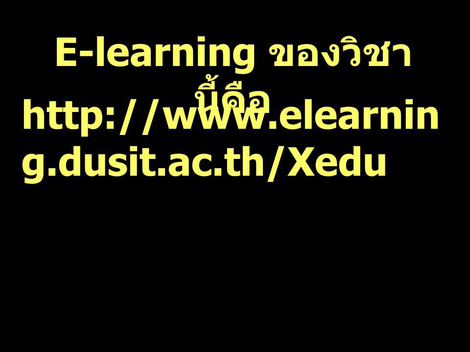 http://www.elearnin g.dusit.ac.th/Xedu E-learning ของวิชา นี้คือ