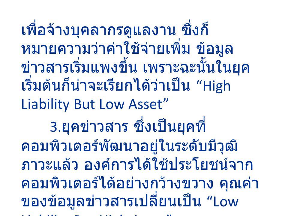 เพื่อจ้างบุคลากรดูแลงาน ซึ่งก็ หมายความว่าค่าใช้จ่ายเพิ่ม ข้อมูล ข่าวสารเริ่มแพงขึ้น เพราะฉะนั้นในยุค เริ่มต้นก็น่าจะเรียกได้ว่าเป็น High Liability But Low Asset 3.