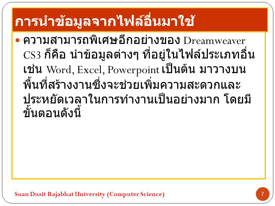 การนำข้อมูลจากไฟล์อื่นมาใช้ ความสามารถพิเศษอีกอย่างของ Dreamweaver CS3 ก็คือ นำข้อมูลต่างๆ ที่อยู่ในไฟล์ประเภทอื่น เช่น Word, Excel, Powerpoint เป็นต้น มาวางบน พื้นที่สร้างงานซึ่งจะช่วยเพิ่มความสะดวกและ ประหยัดเวลาในการทำงานเป็นอย่างมาก โดยมี ขั้นตอนดังนี้ Suan Dusit Rajabhat University (Computer Science) 7