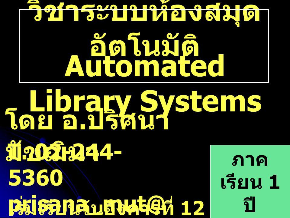 วิชาระบบห้องสมุด อัตโนมัติ ภาค เรียน 1 ปี การศึกษ า 2550 Automated Library Systems เริ่มเรียนวันอังคารที่ 12 มิถุนายน 2550 โดย อ. ปริศนา มัชฌิมา T. 02