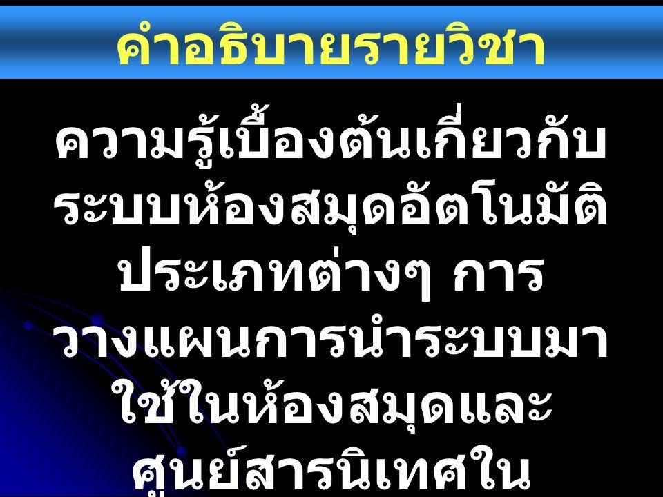 คำอธิบายรายวิชา ความรู้เบื้องต้นเกี่ยวกับ ระบบห้องสมุดอัตโนมัติ ประเภทต่างๆ การ วางแผนการนำระบบมา ใช้ในห้องสมุดและ ศูนย์สารนิเทศใน ประเทศไทย รวมทั้งปั