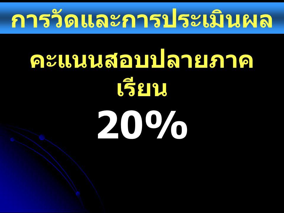 การวัดและการประเมินผล คะแนนสอบปลายภาค เรียน 20%