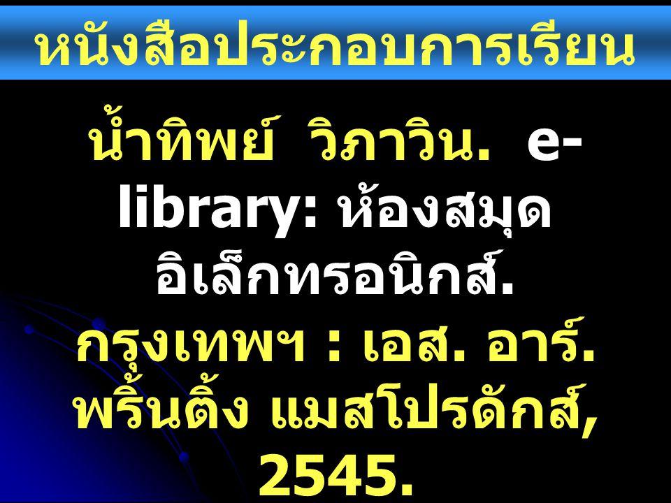 หนังสือประกอบการเรียน น้ำทิพย์ วิภาวิน. e- library: ห้องสมุด อิเล็กทรอนิกส์. กรุงเทพฯ : เอส. อาร์. พริ้นติ้ง แมสโปรดักส์, 2545.