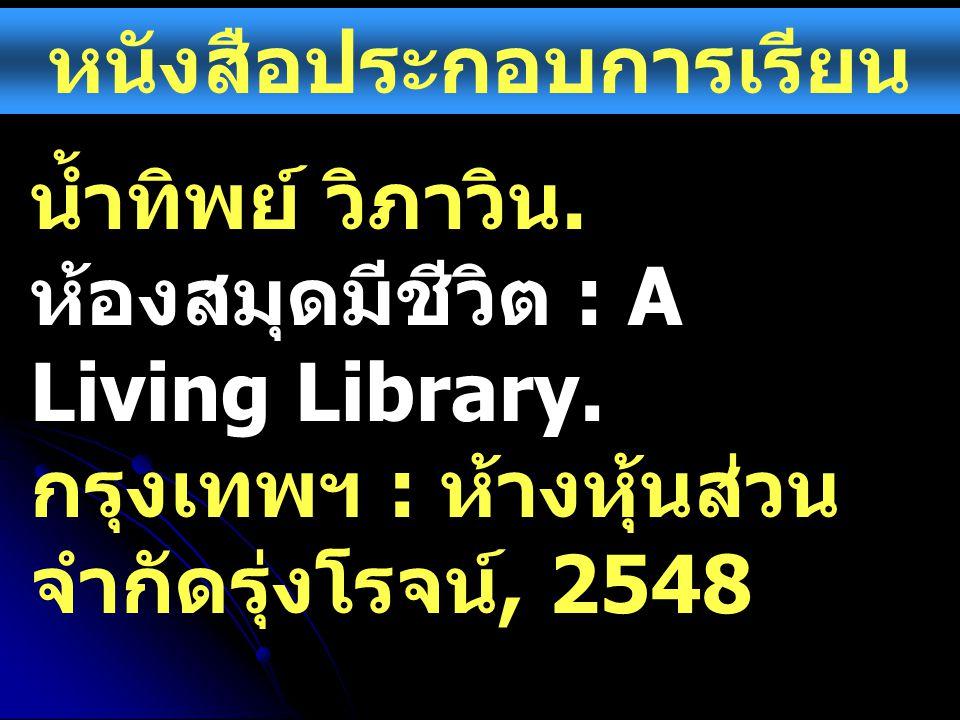 หนังสือประกอบการเรียน น้ำทิพย์ วิภาวิน. ห้องสมุดมีชีวิต : A Living Library. กรุงเทพฯ : ห้างหุ้นส่วน จำกัดรุ่งโรจน์, 2548