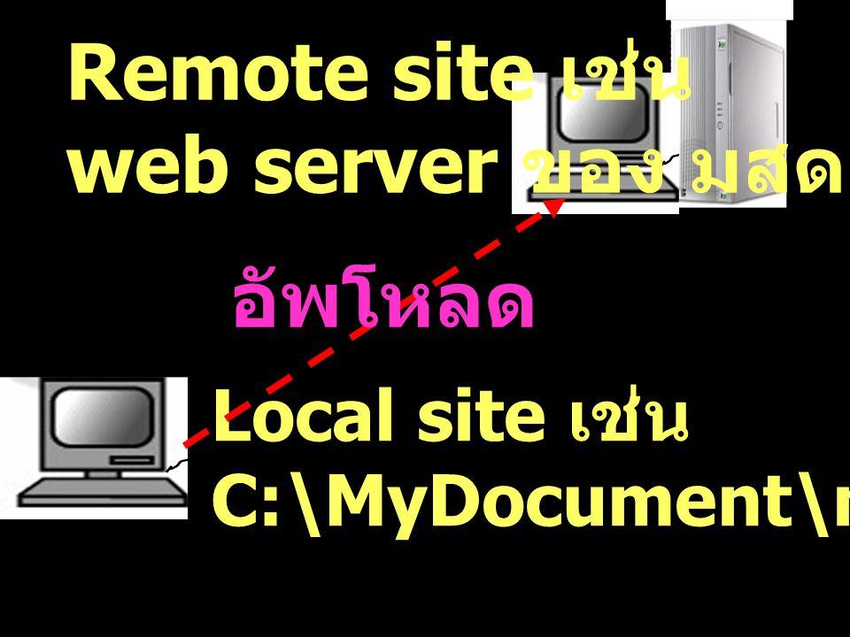 Local site เช่น C:\MyDocument\my_website Remote site เช่น web server ของ มสด. อัพโหลด