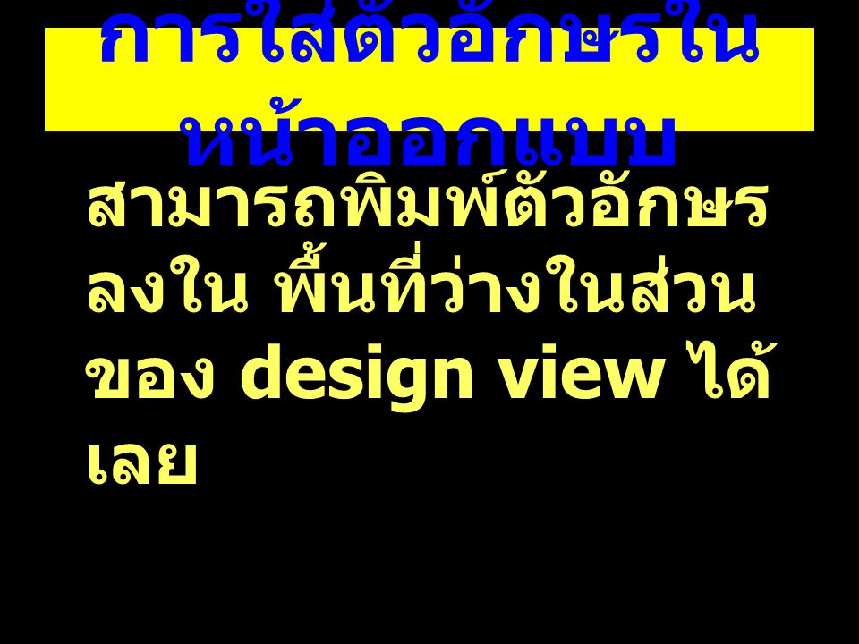 การใส่ตัวอักษรใน หน้าออกแบบ สามารถพิมพ์ตัวอักษร ลงใน พื้นที่ว่างในส่วน ของ design view ได้ เลย