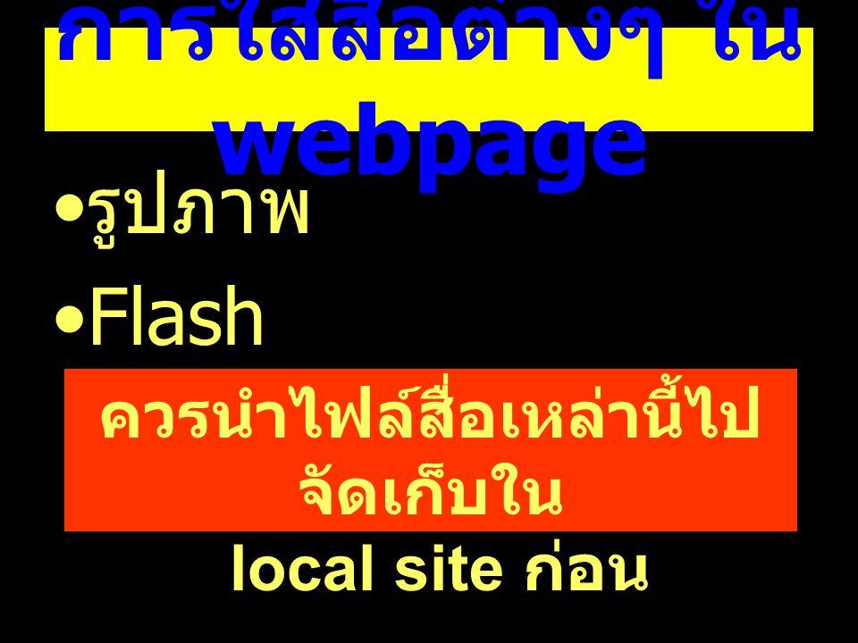 การใส่สื่อต่างๆ ใน webpage รูปภาพ Flash ควรนำไฟล์สื่อเหล่านี้ไป จัดเก็บใน local site ก่อน