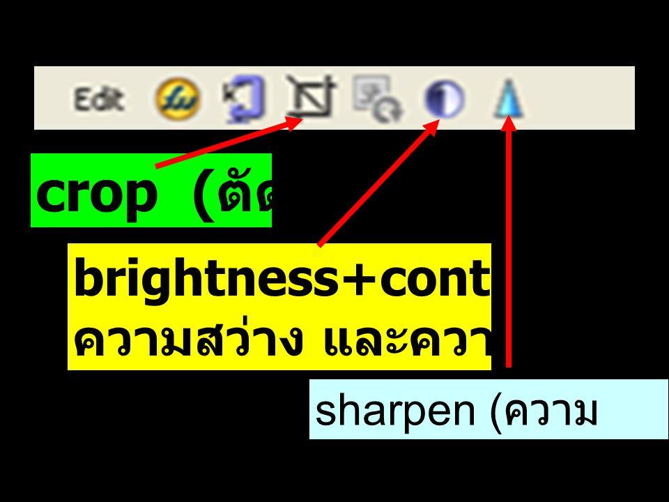 crop ( ตัดภาพ ) brightness+contrase ความสว่าง และความเข้มของสี sharpen ( ความ คมชัด )