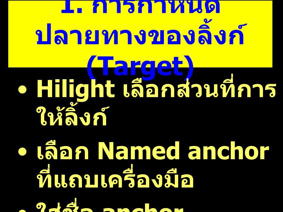 1. การกำหนด ปลายทางของลิ้งก์ (Target) Hilight เลือกส่วนที่การ ให้ลิ้งก์ เลือก Named anchor ที่แถบเครื่องมือ ใส่ชื่อ anchor
