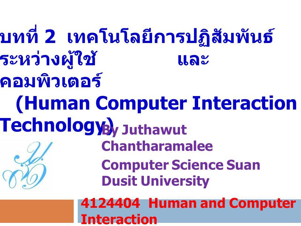 บทที่ 2 เทคโนโลยีการปฏิสัมพันธ์ ระหว่างผู้ใช้ และ คอมพิวเตอร์ (Human Computer Interaction Technology) 4124404 Human and Computer Interaction By Juthaw
