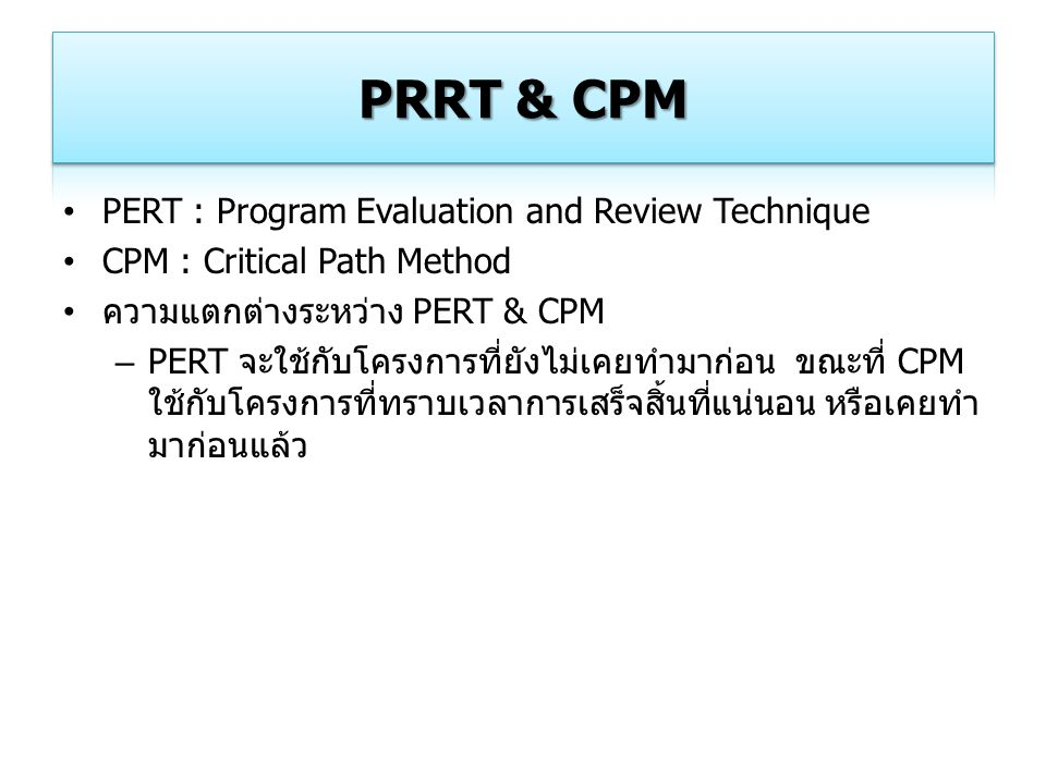 PERT : Program Evaluation and Review Technique CPM : Critical Path Method ความแตกต่างระหว่าง PERT & CPM – PERT จะใช้กับโครงการที่ยังไม่เคยทำมาก่อน ขณะ