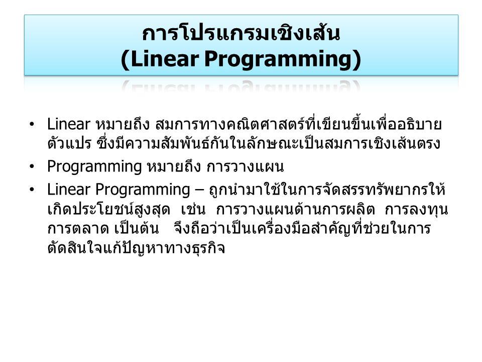 Linear หมายถึง สมการทางคณิตศาสตร์ที่เขียนขึ้นเพื่ออธิบาย ตัวแปร ซึ่งมีความสัมพันธ์กันในลักษณะเป็นสมการเชิงเส้นตรง Programming หมายถึง การวางแผน Linear