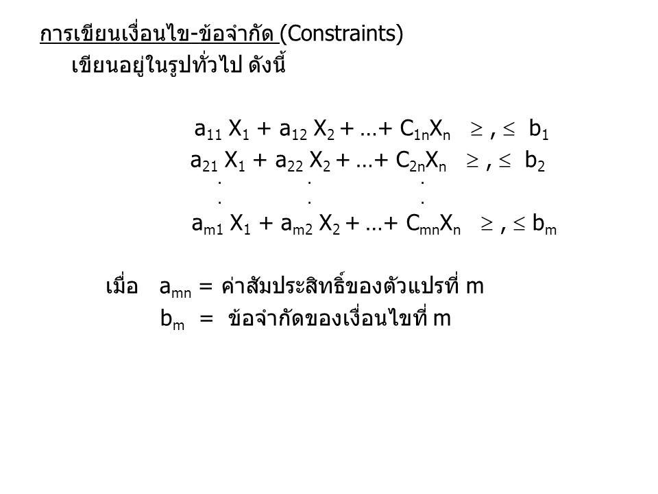 การเขียนเงื่อนไข-ข้อจำกัด (Constraints) เขียนอยู่ในรูปทั่วไป ดังนี้ a 11 X 1 + a 12 X 2 + …+ C 1n X n ,  b 1 a 21 X 1 + a 22 X 2 + …+ C 2n X n , 