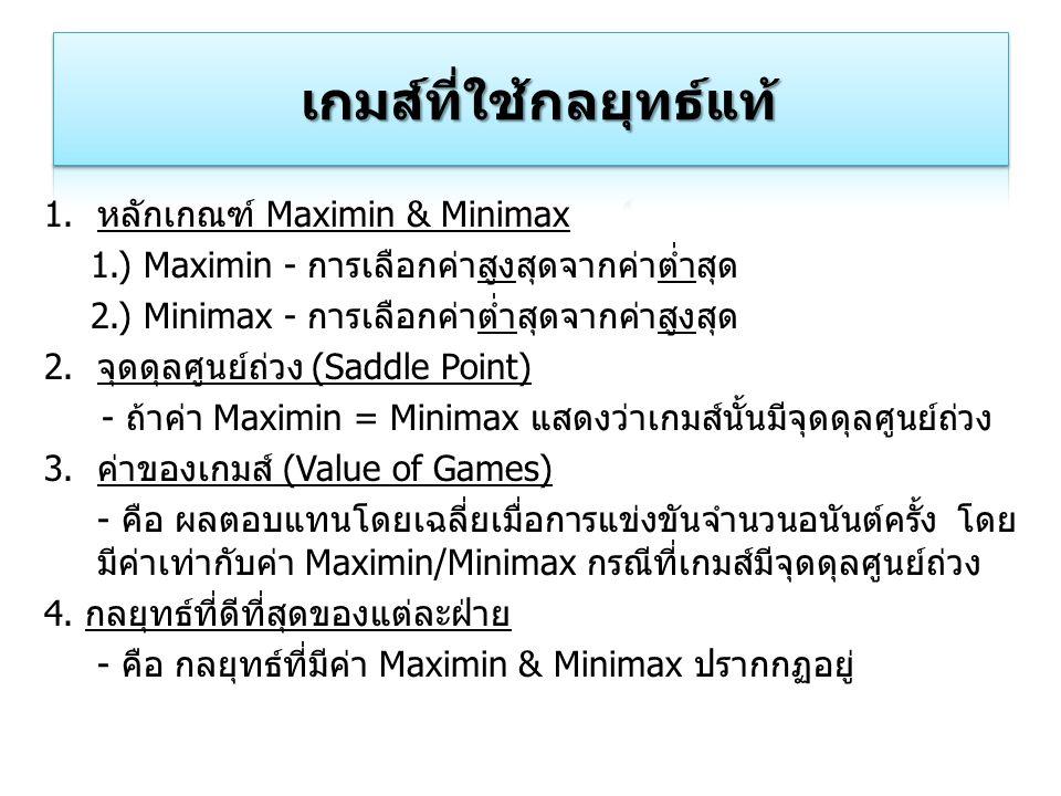 1.หลักเกณฑ์ Maximin & Minimax 1.) Maximin - การเลือกค่าสูงสุดจากค่าต่ำสุด 2.) Minimax - การเลือกค่าต่ำสุดจากค่าสูงสุด 2.จุดดุลศูนย์ถ่วง (Saddle Point)