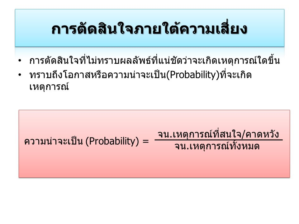 การตัดสินใจที่ไม่ทราบผลลัพธ์ที่แน่ชัดว่าจะเกิดเหตุการณ์ใดขึ้น ทราบถึงโอกาสหรือความน่าจะเป็น(Probability)ที่จะเกิด เหตุการณ์ ความน่าจะเป็น (Probability