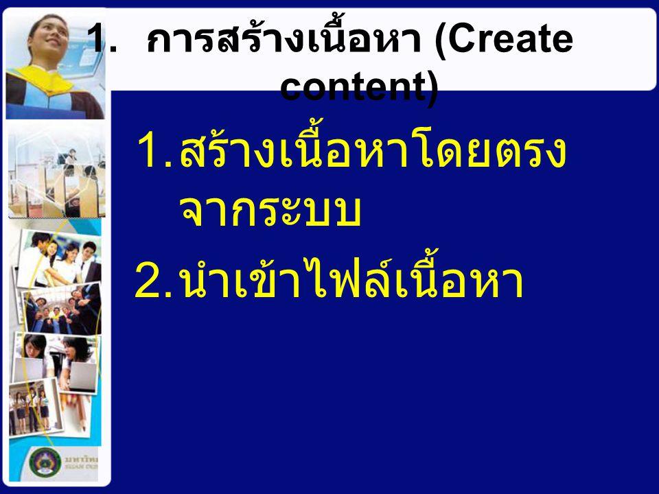 1. การสร้างเนื้อหา (Create content) 1. สร้างเนื้อหาโดยตรง จากระบบ 2. นำเข้าไฟล์เนื้อหา
