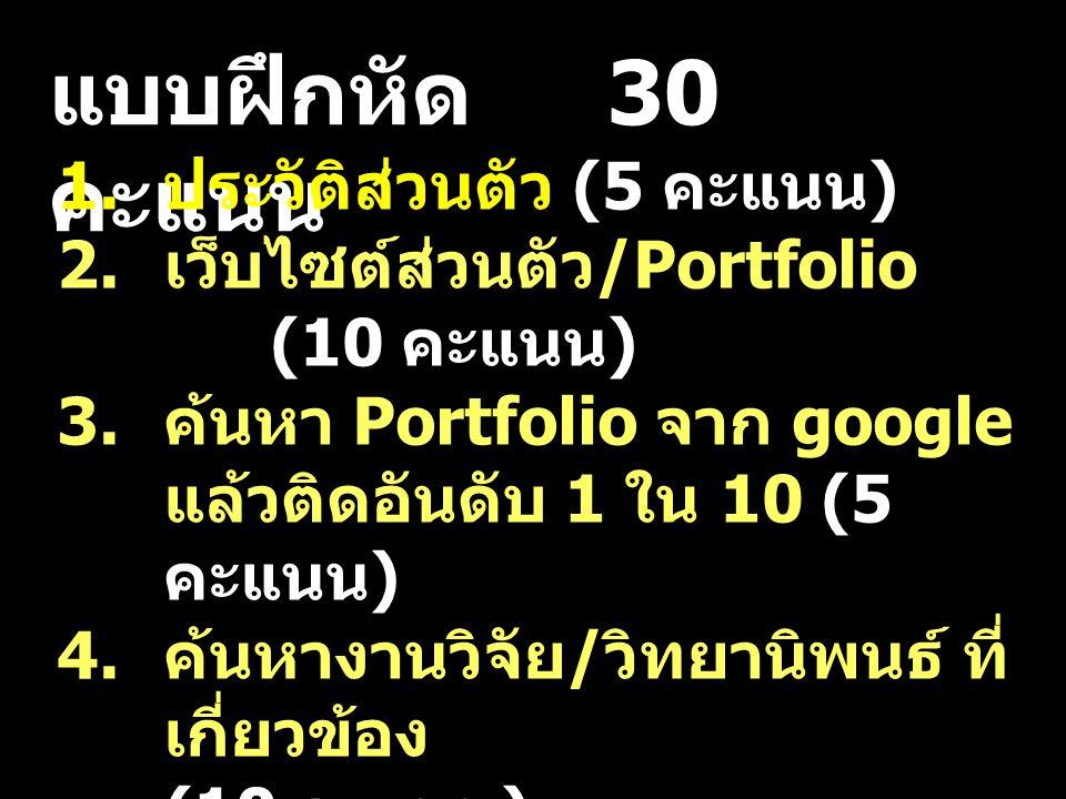 แบบฝึกหัด 30 คะแนน 1. ประวัติส่วนตัว (5 คะแนน ) 2. เว็บไซต์ส่วนตัว /Portfolio (10 คะแนน ) 3. ค้นหา Portfolio จาก google แล้วติดอันดับ 1 ใน 10 (5 คะแนน