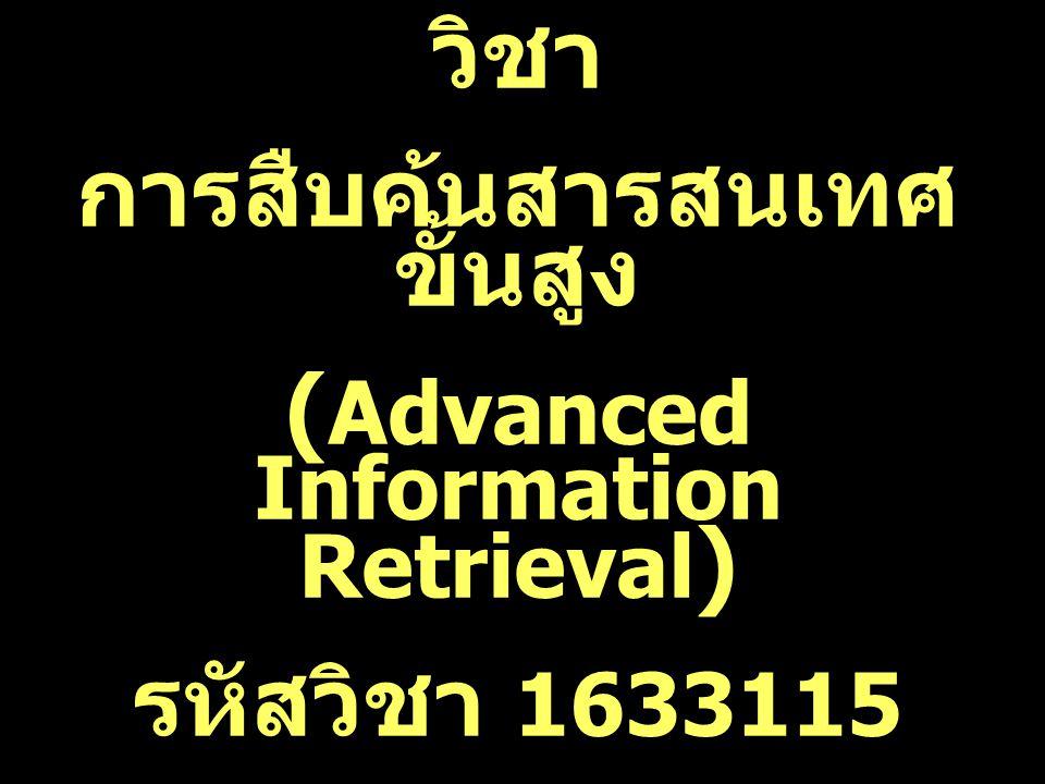 วิชา การสืบค้นสารสนเทศ ขั้นสูง ( Advanced Information Retrieval ) รหัสวิชา 1633115 3(2-2)