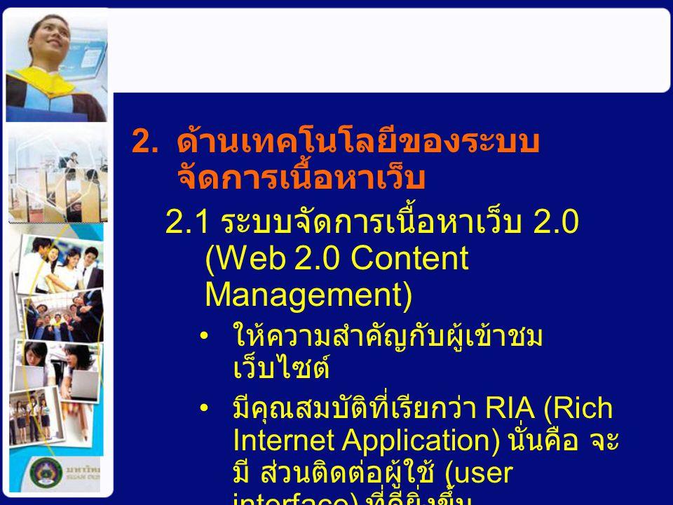 2. ด้านเทคโนโลยีของระบบ จัดการเนื้อหาเว็บ 2.1 ระบบจัดการเนื้อหาเว็บ 2.0 (Web 2.0 Content Management) ให้ความสำคัญกับผู้เข้าชม เว็บไซต์ มีคุณสมบัติที่เ