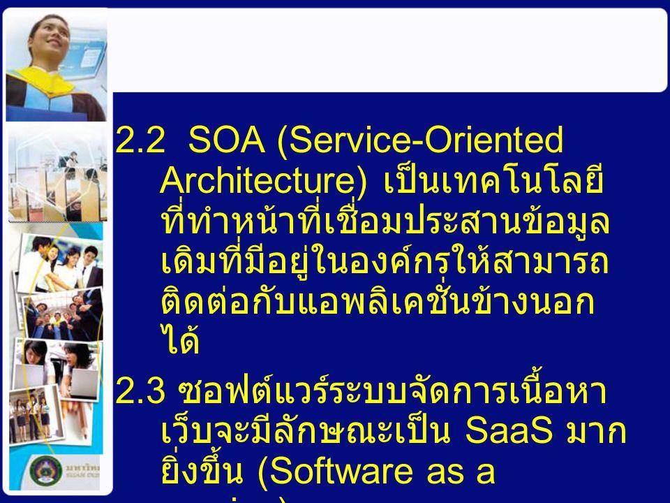 2.2 SOA (Service-Oriented Architecture) เป็นเทคโนโลยี ที่ทำหน้าที่เชื่อมประสานข้อมูล เดิมที่มีอยู่ในองค์กรให้สามารถ ติดต่อกับแอพลิเคชั่นข้างนอก ได้ 2.3 ซอฟต์แวร์ระบบจัดการเนื้อหา เว็บจะมีลักษณะเป็น SaaS มาก ยิ่งขึ้น (Software as a service)