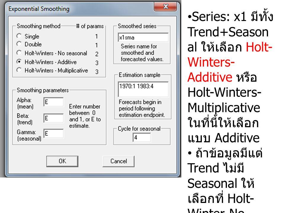 Series: x1 มีทั้ง Trend+Season al ให้เลือก Holt- Winters- Additive หรือ Holt-Winters- Multiplicative ในที่นี้ให้เลือก แบบ Additive ถ้าข้อมูลมีแต่ Tren