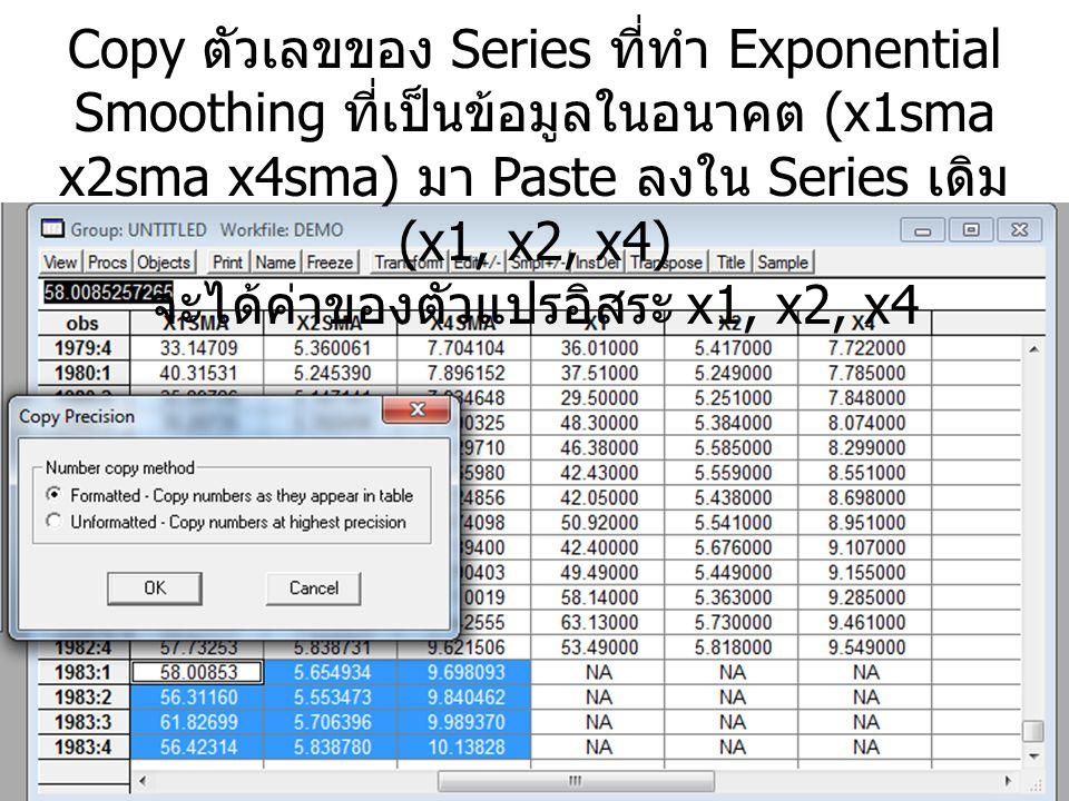 Copy ตัวเลขของ Series ที่ทำ Exponential Smoothing ที่เป็นข้อมูลในอนาคต (x1sma x2sma x4sma) มา Paste ลงใน Series เดิม (x1, x2, x4) จะได้ค่าของตัวแปรอิส