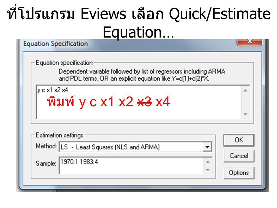 ที่โปรแกรม Eviews เลือก Quick/Estimate Equation… พิมพ์ y c x1 x2 x3 x4
