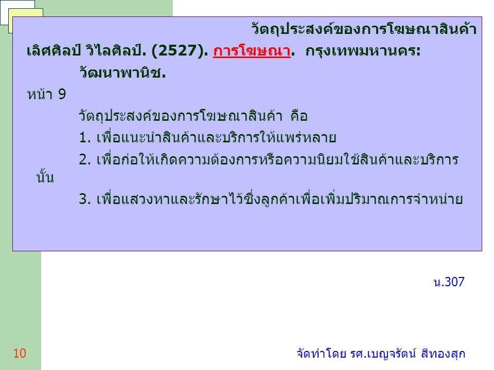10 จัดทำโดย รศ.เบญจรัตน์ สีทองสุก วัตถุประสงค์ของการโฆษณาสินค้า เลิศศิลป์ วิไลศิลป์. (2527). การโฆษณา. กรุงเทพมหานคร: วัฒนาพานิช. หน้า 9 วัตถุประสงค์ข