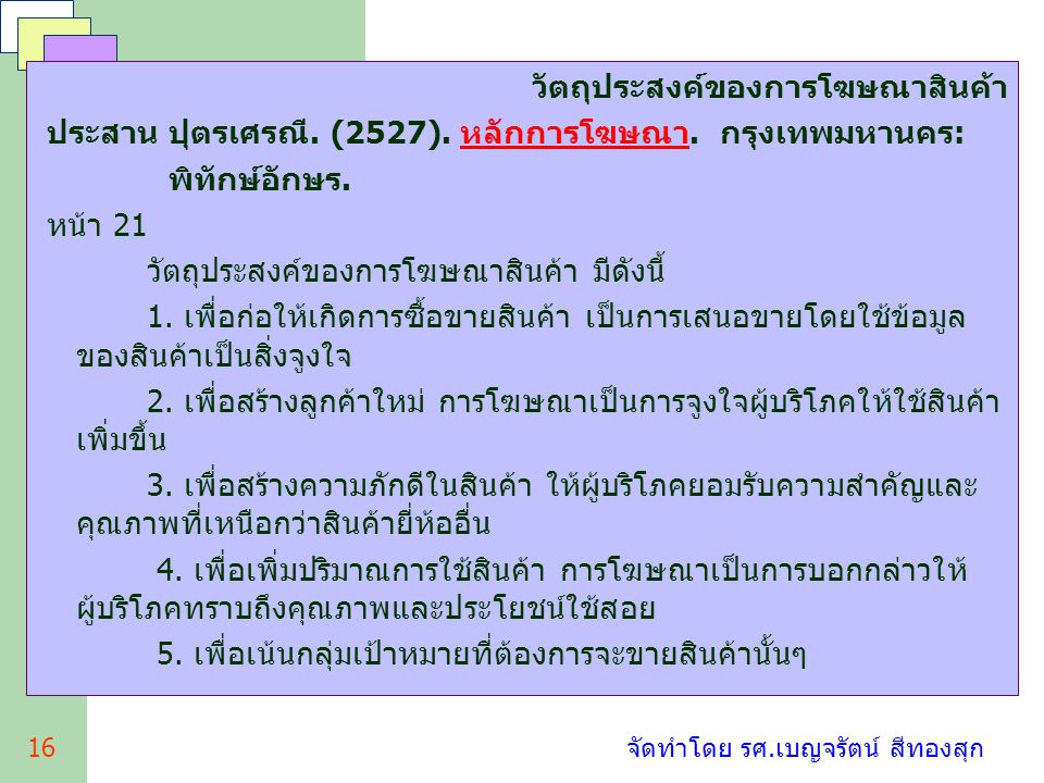 16 จัดทำโดย รศ.เบญจรัตน์ สีทองสุก วัตถุประสงค์ของการโฆษณาสินค้า ประสาน ปุตรเศรณี. (2527). หลักการโฆษณา. กรุงเทพมหานคร: พิทักษ์อักษร. หน้า 21 วัตถุประส