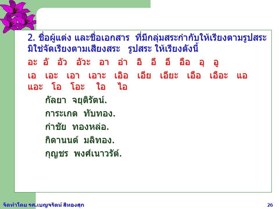 จัดทำโดย รศ.เบญจรัตน์ สีทองสุก 25 2. ภาษาไทยใช้หลักเกณฑ์การเรียงลำดับตามแบบพจนานุกรม ฉบับราชบัณฑิตยสถาน พ.ศ. 2542 ฉบับราชบัณฑิตยสถาน พ.ศ. 2542 ก ข ค ฆ