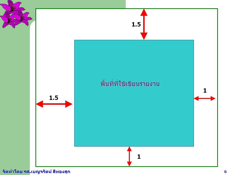 จัดทำโดย รศ.เบญจรัตน์ สีทองสุก 5 การจัดหน้ากระดาษรายงาน 1. ขนาดของกระดาษรายงาน ใช้ขนาด 8.5 นิ้ว x 11.5 นิ้ว (ขนาดเอ 4) และใช้หน้าเดียว 2. การเว้นขอบกร