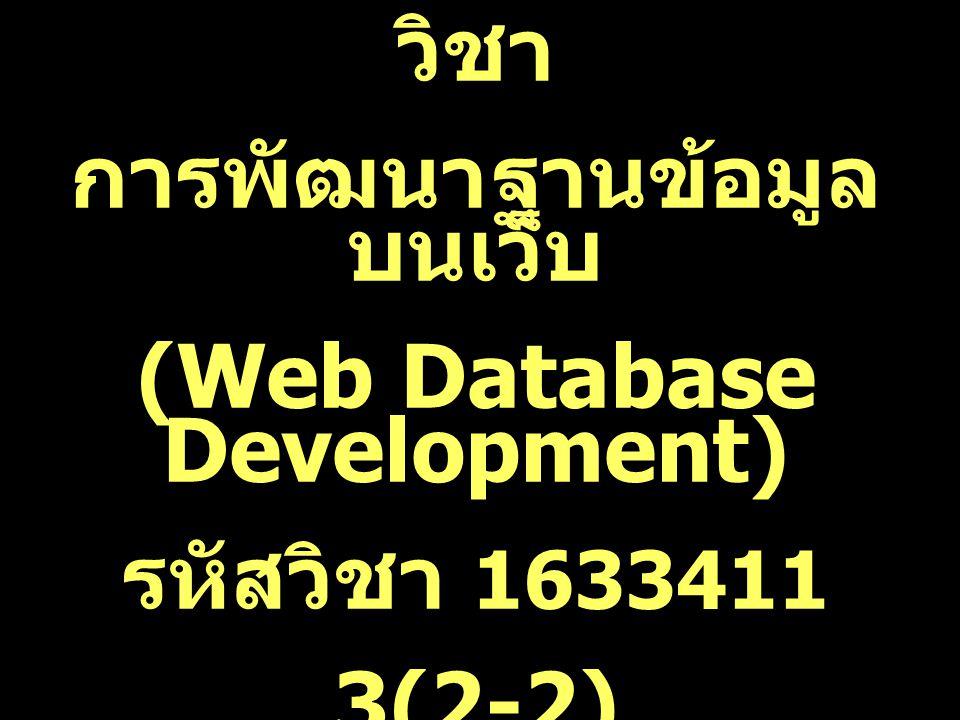 วิชา การพัฒนาฐานข้อมูล บนเว็บ (Web Database Development) รหัสวิชา 1633411 3(2-2)